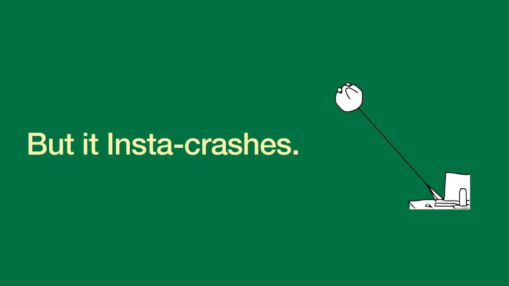 But it Insta-crashes.