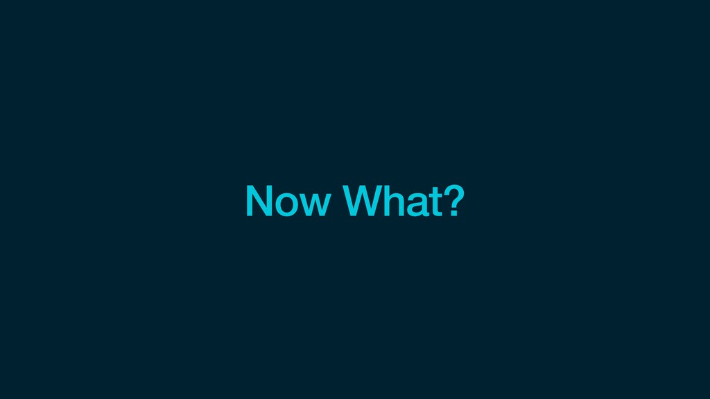Now What?