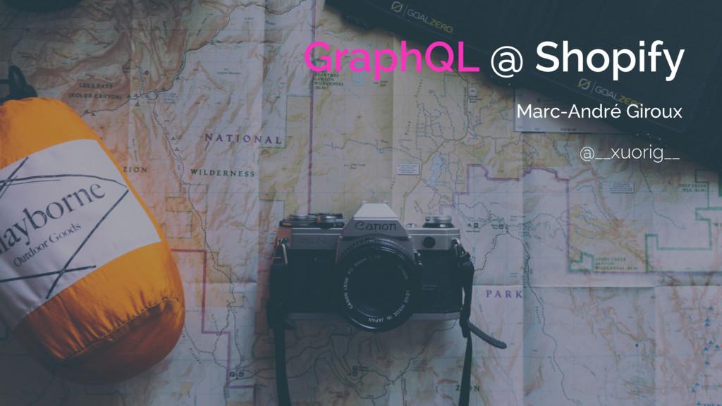 GraphQL @ Shopify Marc-André Giroux @__xuorig__