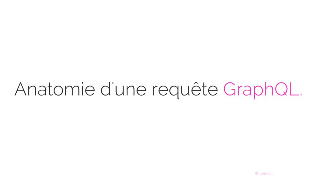 @__xuorig__ Anatomie d'une requête GraphQL.