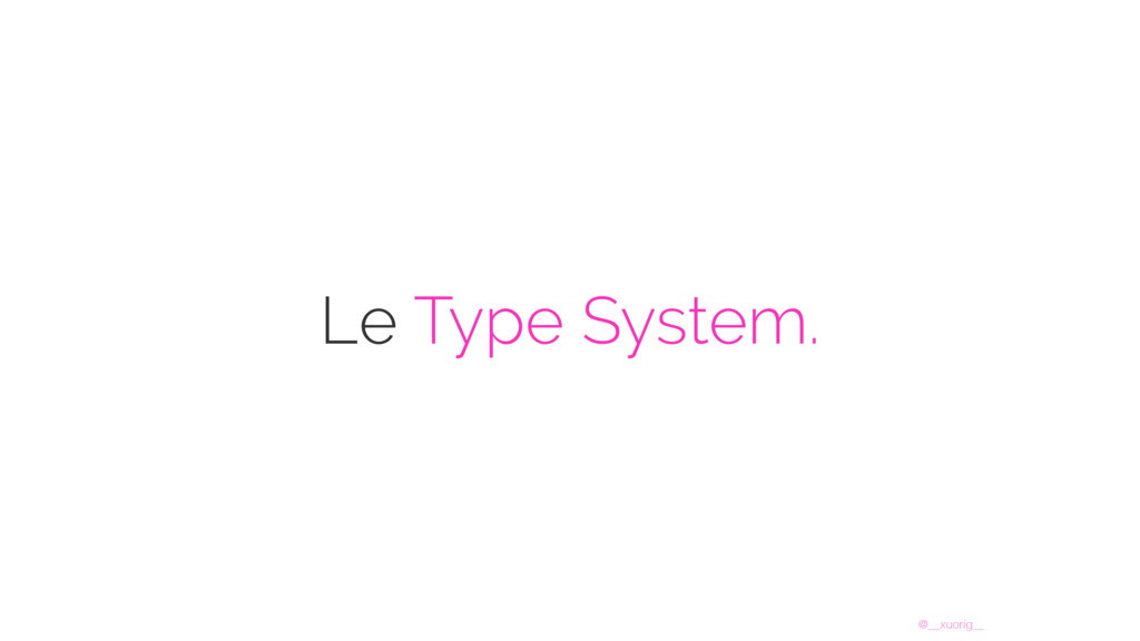 @__xuorig__ Le Type System.