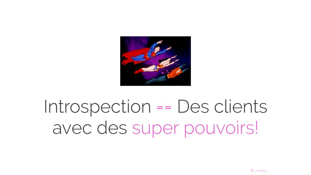 @__xuorig__ Introspection == Des clients avec d...