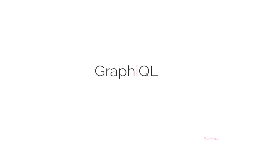 @__xuorig__ GraphiQL