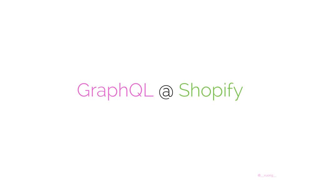 @__xuorig__ GraphQL @ Shopify