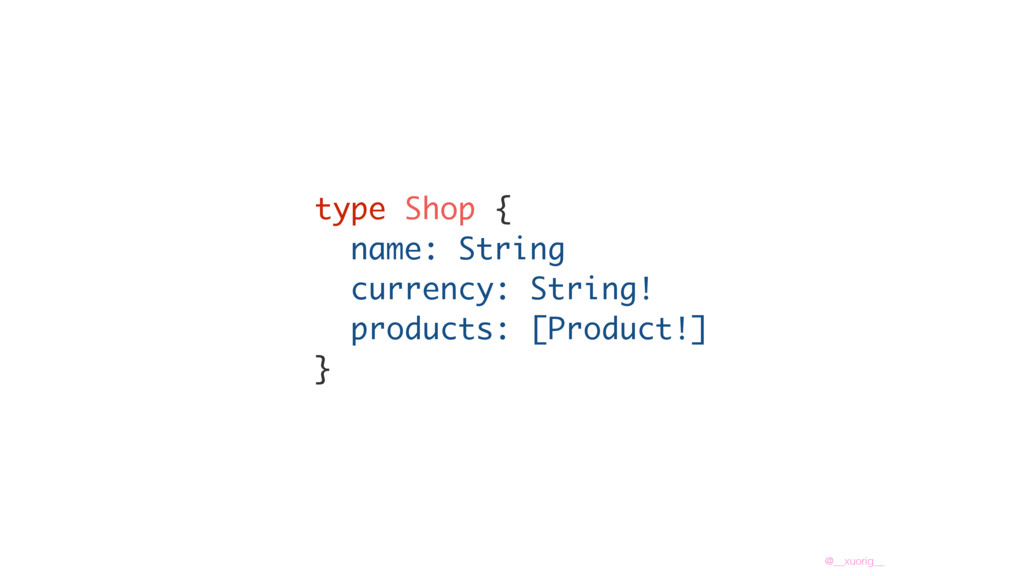 @__xuorig__ type Shop { name: String currency: ...