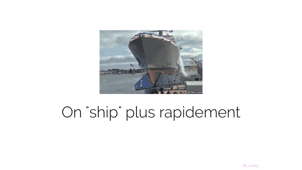"@__xuorig__ On ""ship"" plus rapidement"