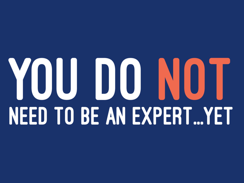 YOU DO NOT NEED TO BE AN EXPERT...YET