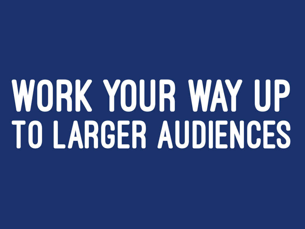 WORK YOUR WAY UP TO LARGER AUDIENCES