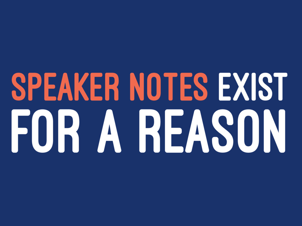SPEAKER NOTES EXIST FOR A REASON