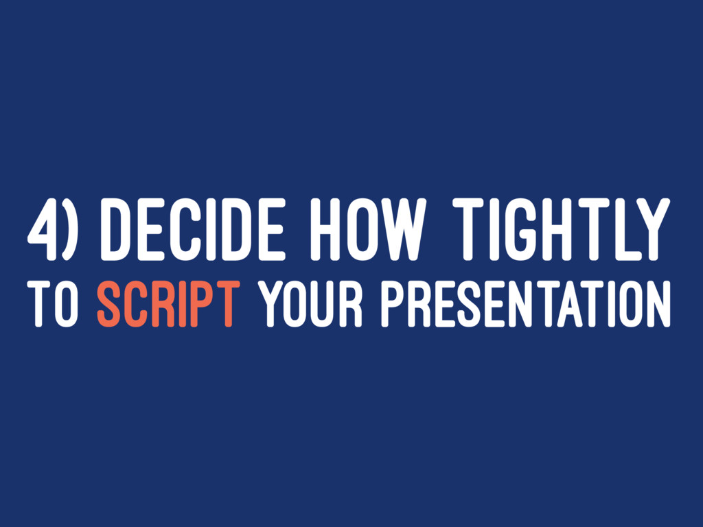 4) DECIDE HOW TIGHTLY TO SCRIPT YOUR PRESENTATI...