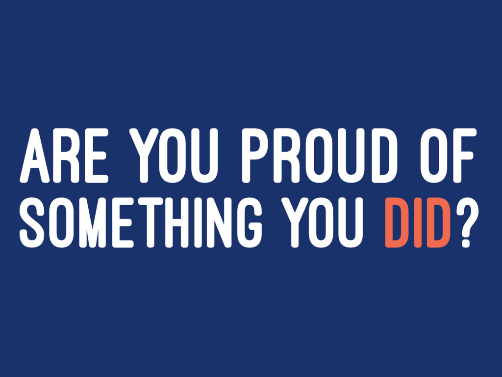 ARE YOU PROUD OF SOMETHING YOU DID?