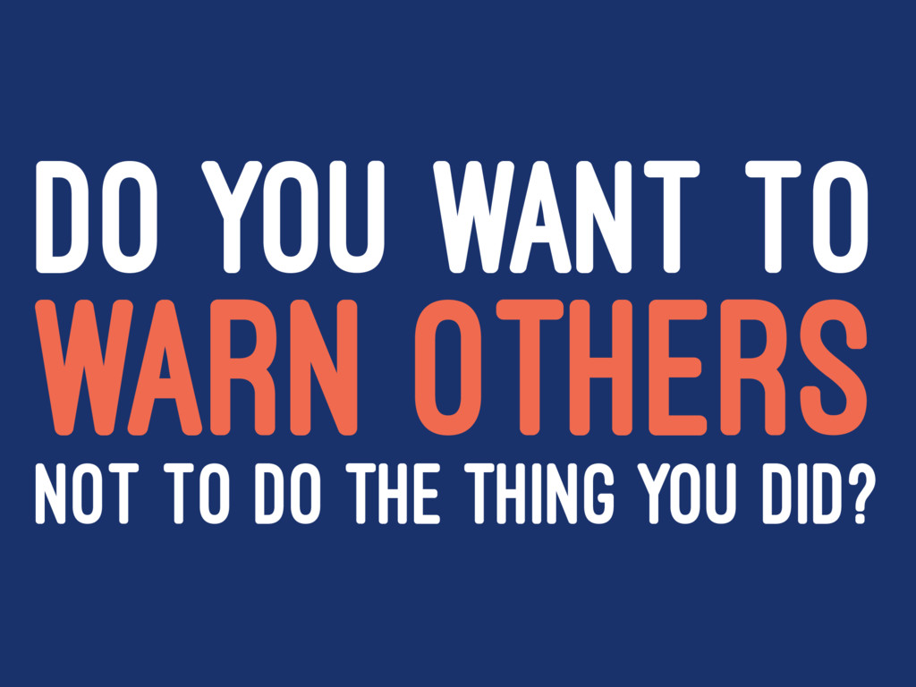 DO YOU WANT TO WARN OTHERS NOT TO DO THE THING ...