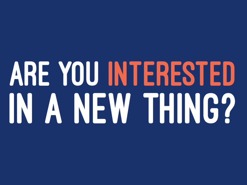 ARE YOU INTERESTED IN A NEW THING?