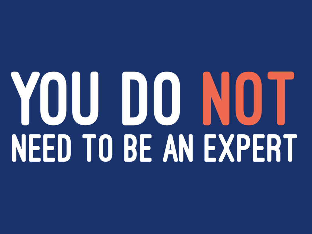 YOU DO NOT NEED TO BE AN EXPERT