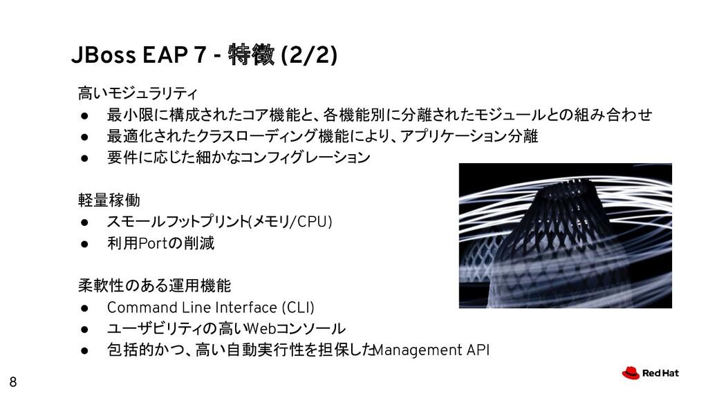 8 JBoss EAP 7 - 特徴 (2/2) 高いモジュラリティ ● 最小限に構成されたコ...