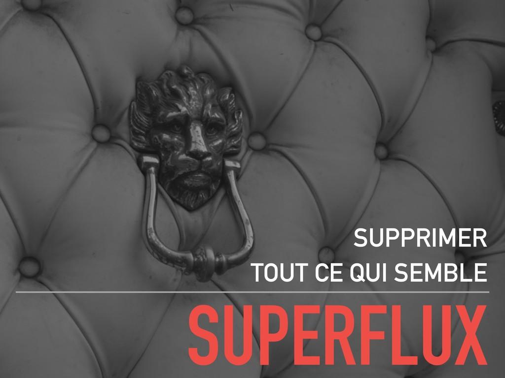 SUPERFLUX SUPPRIMER TOUT CE QUI SEMBLE