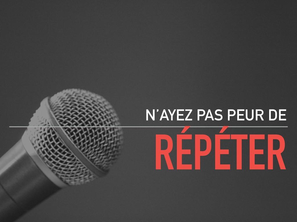 RÉPÉTER N'AYEZ PAS PEUR DE