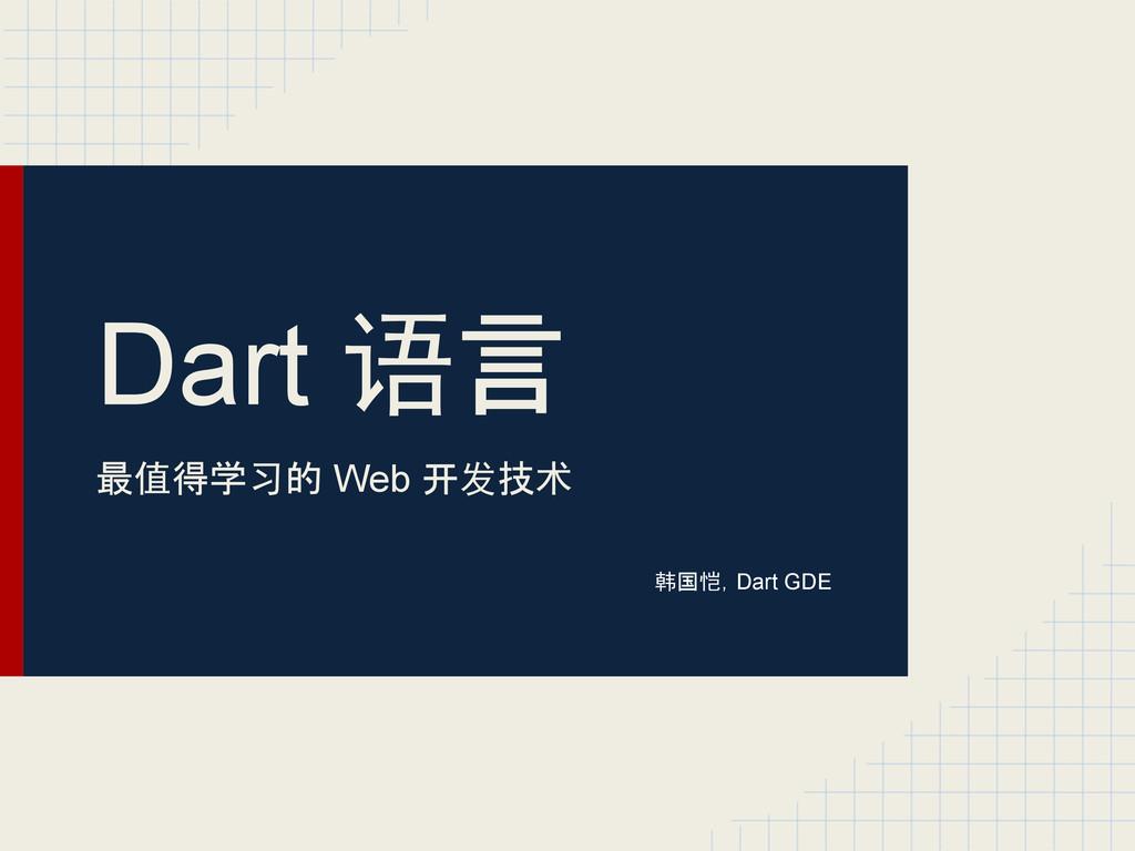 Dart 语言 最值得学习的 Web 开发技术 韩国恺,Dart GDE