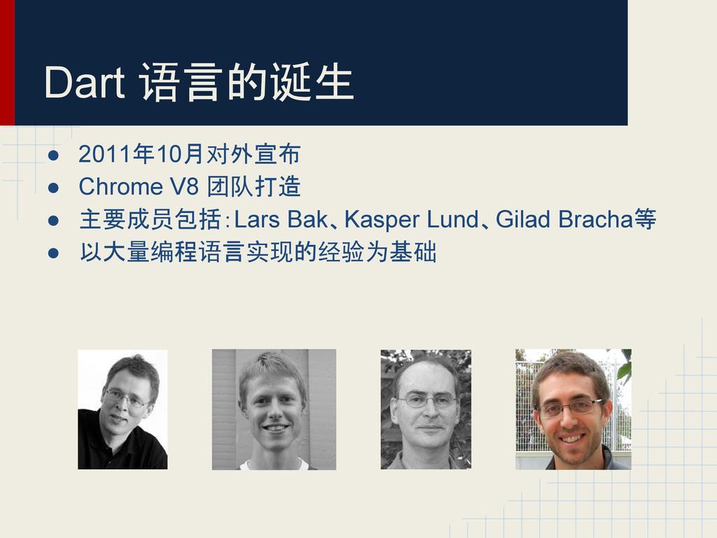 ● 2011年10月对外宣布 ● Chrome V8 团队打造 ● 主要成员包括:Lars B...