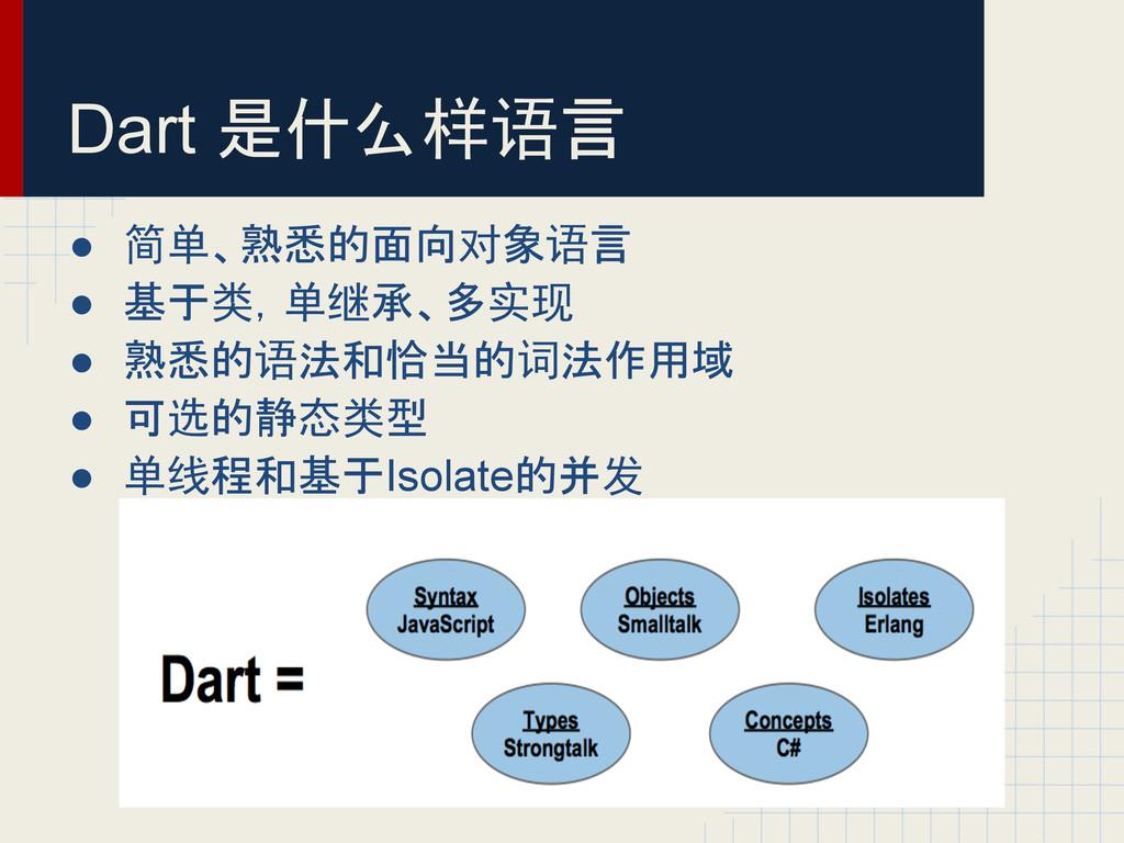 Dart 是什么样语言 ● 简单、熟悉的面向对象语言 ● 基于类,单继承、多实现 ● 熟悉的语...