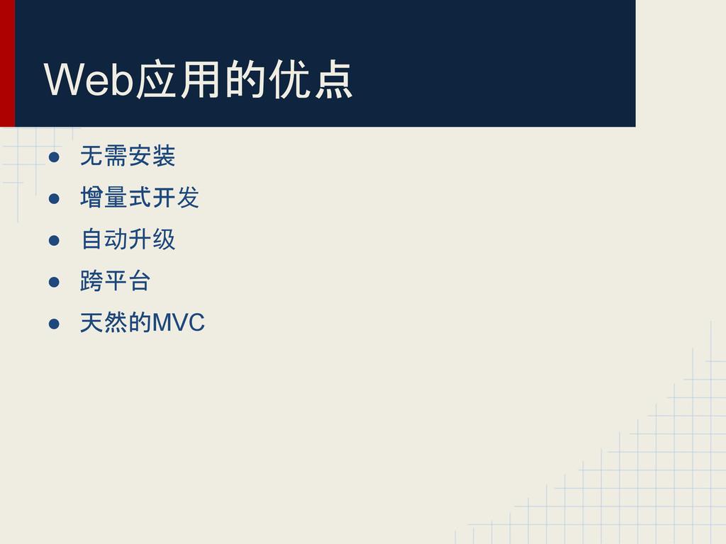 Web应用的优点 ● 无需安装 ● 增量式开发 ● 自动升级 ● 跨平台 ● 天然的MVC