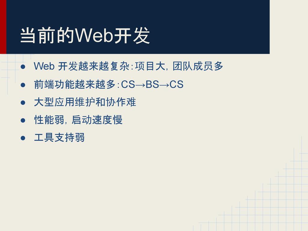 当前的Web开发 ● Web 开发越来越复杂:项目大,团队成员多 ● 前端功能越来越多:CS→...