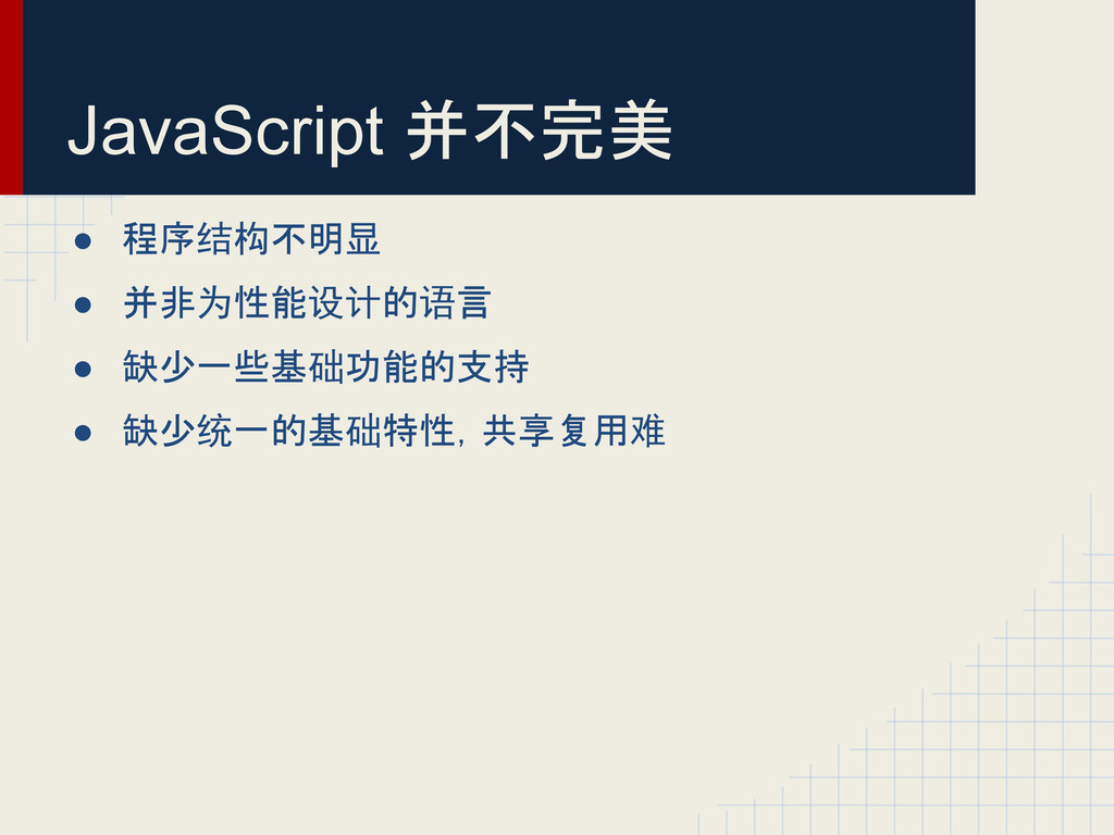 JavaScript 并不完美 ● 程序结构不明显 ● 并非为性能设计的语言 ● 缺少一些基础...