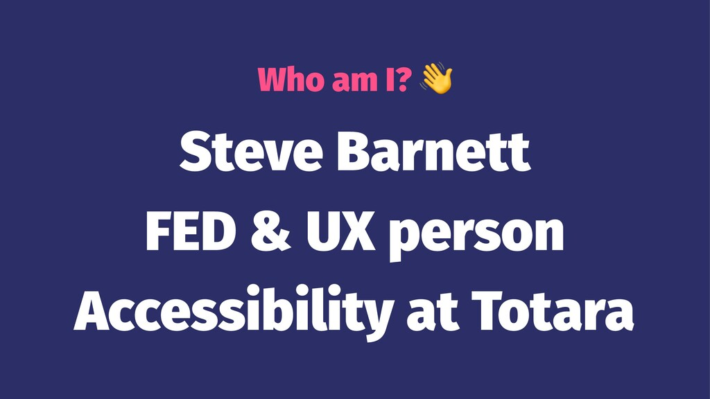 Who am I? Steve Barnett FED & UX person Accessi...