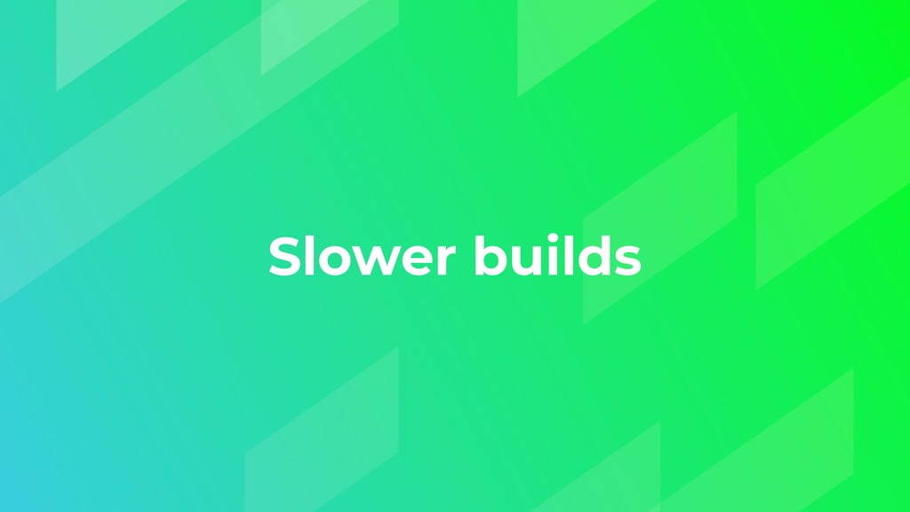 Slower builds