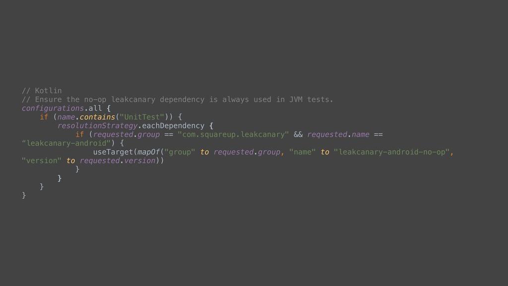// Kotlin // Ensure the no-op leakcanary depend...