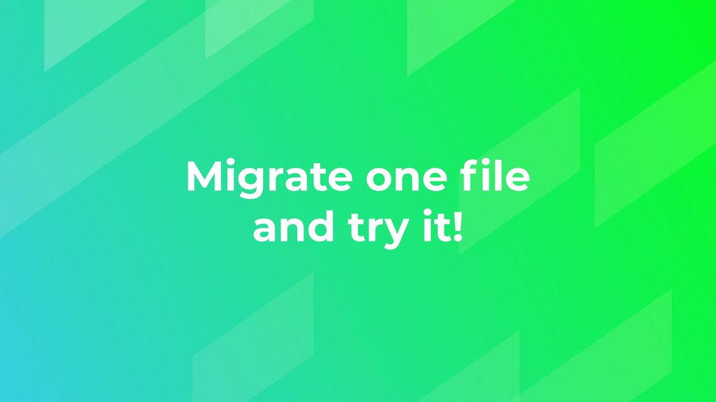 Migrate one file and try it!