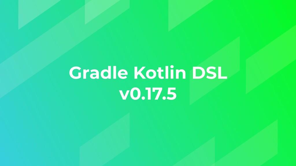 Gradle Kotlin DSL v0.17.5