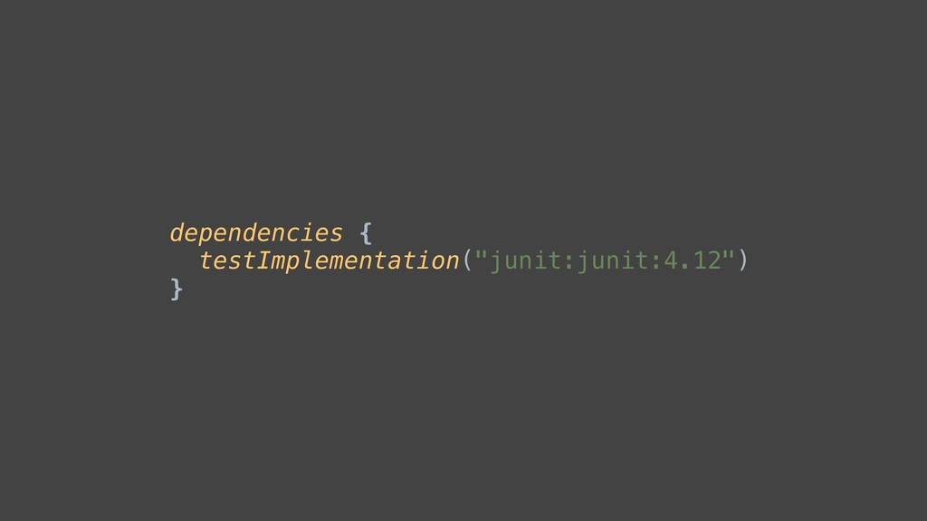 """dependencies { testImplementation(""""junit:junit:..."""