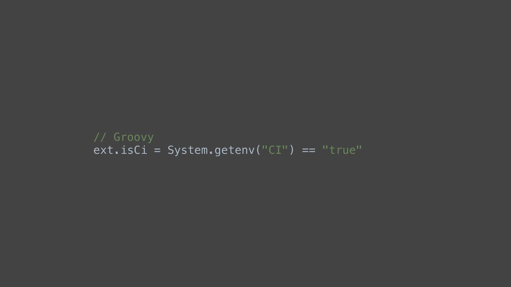 "// Groovy ext.isCi = System.getenv(""CI"") == ""tr..."