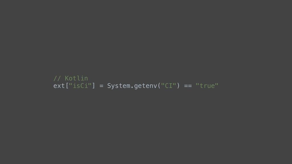 """// Kotlin ext[""""isCi""""] = System.getenv(""""CI"""") == ..."""