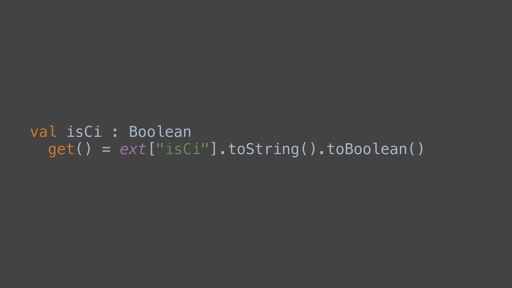 """val isCi : Boolean get() = ext[""""isCi""""].toString..."""