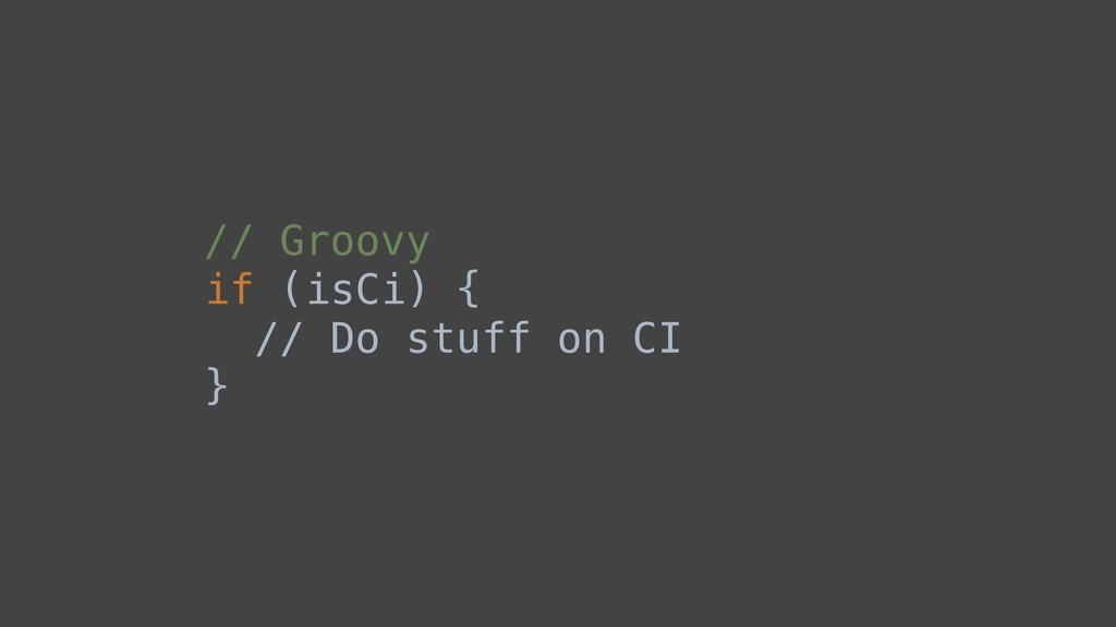 // Groovy if (isCi) { // Do stuff on CI }B