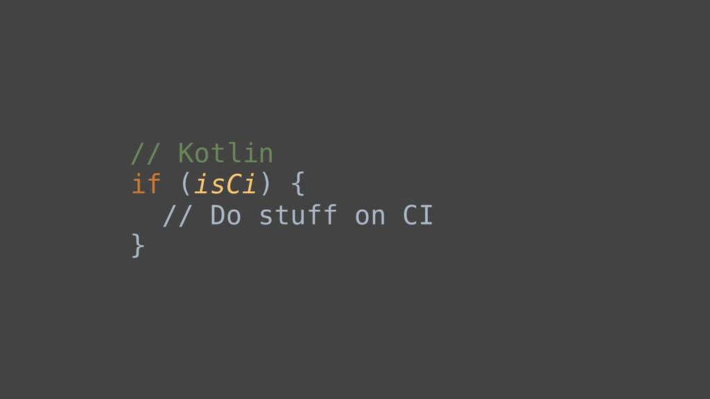 // Kotlin if (isCi) { // Do stuff on CI }B
