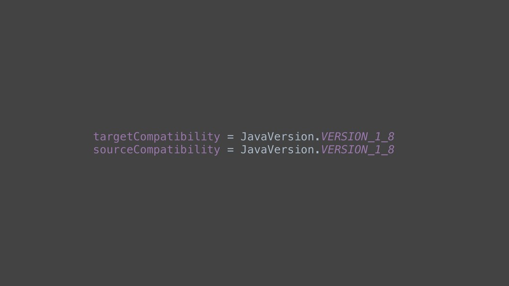 targetCompatibility = JavaVersion.VERSION_1_8 s...