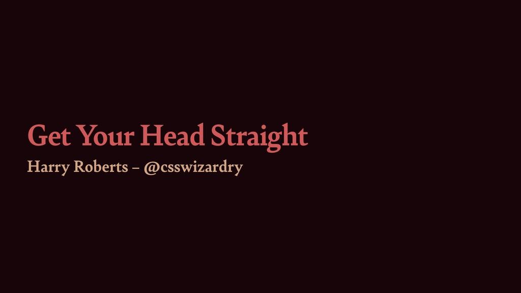 Get Your Head Straight Harry Roberts – @csswiza...