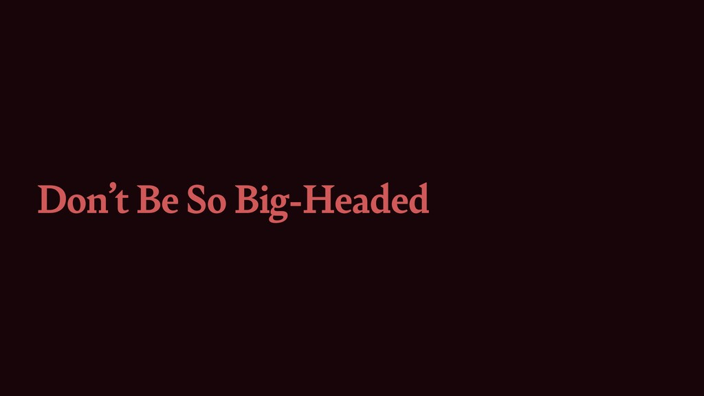 Don't Be So Big-Headed