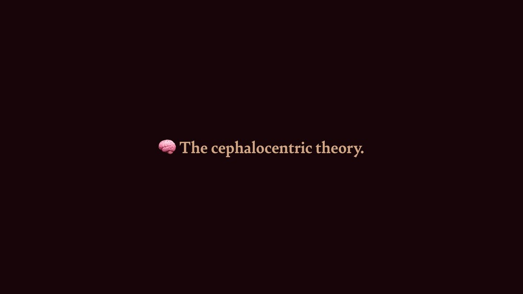 🧠 The cephalocentric theory.
