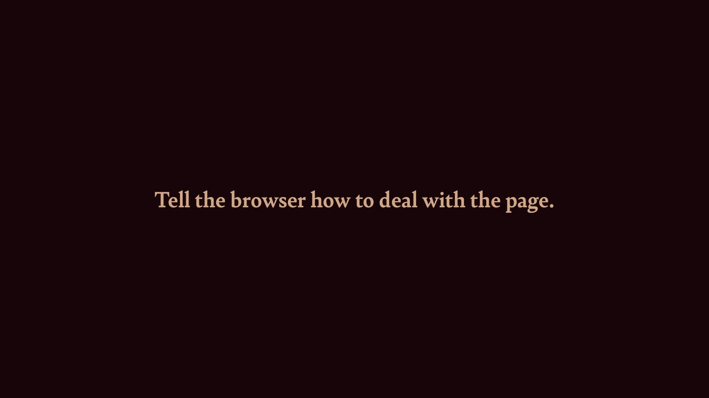 Tell the browser how to deal with the page.