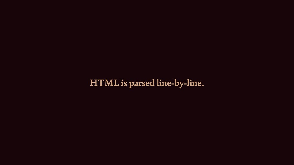 HTML is parsed line-by-line.