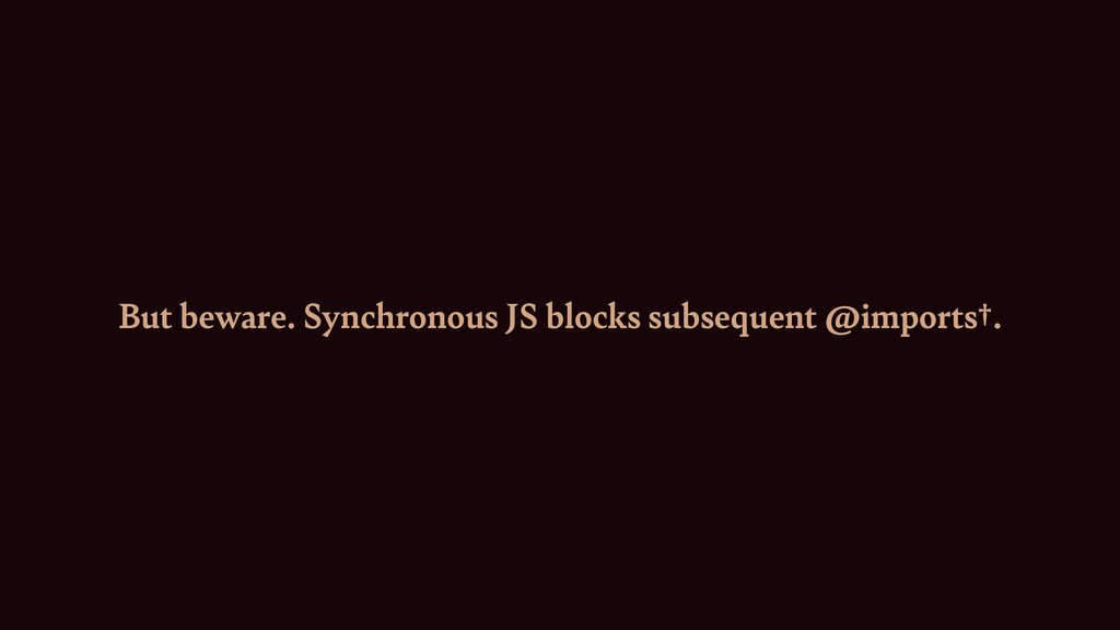 But beware. Synchronous JS blocks subsequent @i...