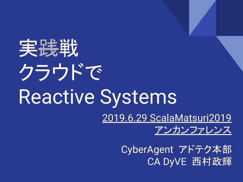 実践戦 クラウドで Reactive Systems  CyberAgent アドテク本部 C...