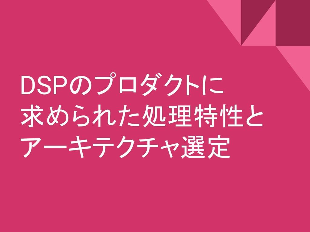 DSPのプロダクトに 求められた処理特性と アーキテクチャ選定