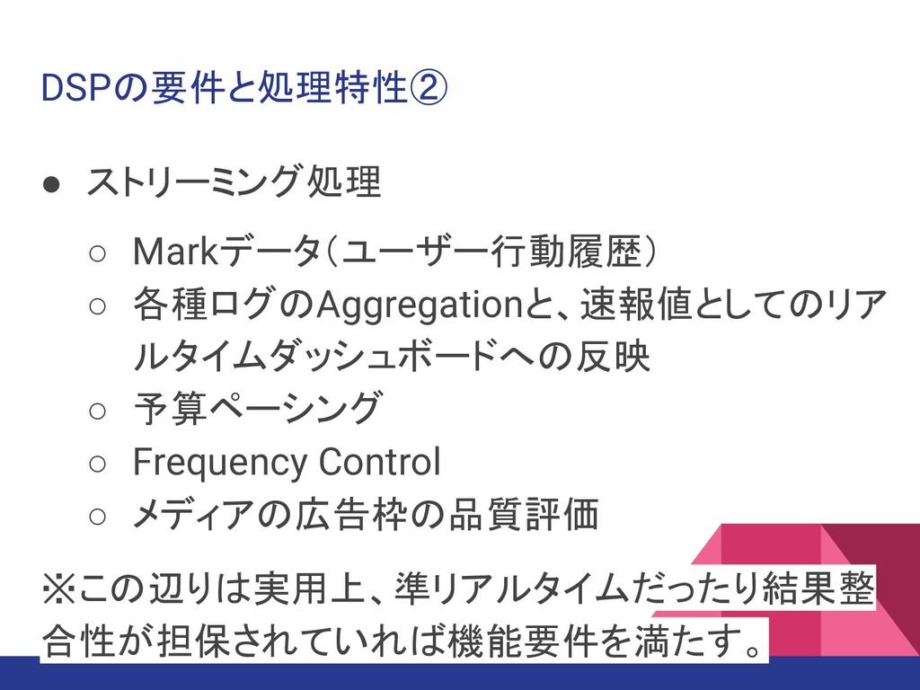 DSPの要件と処理特性② ● ストリーミング処理 ○ Markデータ(ユーザー行動履歴) ○ ...