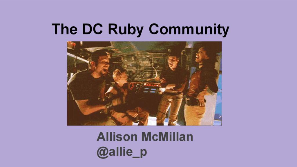The DC Ruby Community Allison McMillan @allie_p