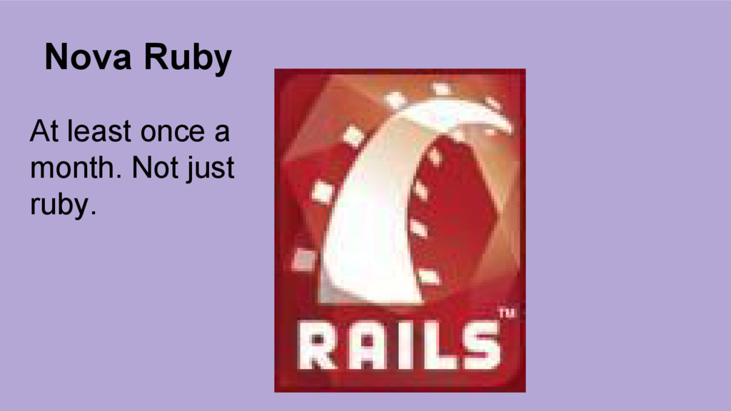 Nova Ruby At least once a month. Not just ruby.
